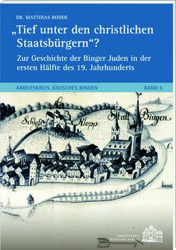 Tief unter den christlichen Staatsbürgern?Zur Geschichte der Binger Juden in der ersten Hälfte des 19. Jh.s von Dr. Rohde,  Matthias