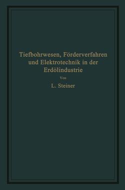 Tiefbohrwesen, Förderverfahren und Elektrotechnik in der Erdölindustrie von Steiner,  L.