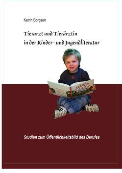 Dissertation: Tierarzt und Tierärztin in der Kinder- und Jugendliteratur von Borgsen,  Katrin