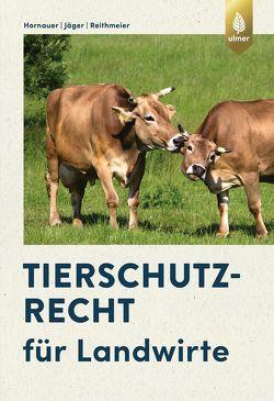 Tierschutzrecht für Landwirte von Hornauer,  Wilhelm, Jäger,  Cornelie, Reithmeier,  Peter