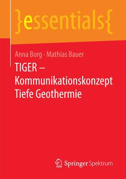 TIGER – Kommunikationskonzept Tiefe Geothermie von Bauer,  Mathias Jürgen, Borg,  Anna