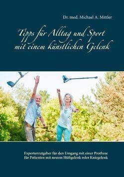 Tipps für Alltag und Sport mit einem künstlichen Gelenk von Mittler,  Michael A.