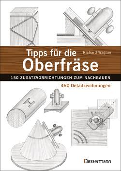 Tipps für die Oberfräse – 150 Zusatzvorrichtungen zum Nachbauen. 450 Detailzeichnungen von Wagner,  Richard