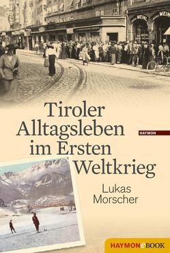 Tiroler Alltagsleben im Ersten Weltkrieg von Morscher,  Lukas