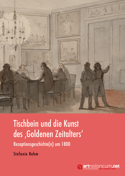Tischbein und die Kunst des 'Goldenen Zeitalters' von Rehm,  Stefanie