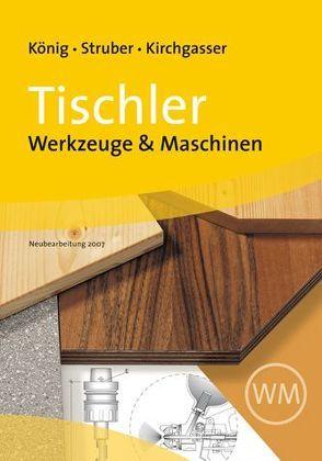 Tischler – Werkzeuge & Maschinen von Kirchgasser,  Hubert, König,  Franz, Struber,  Georg