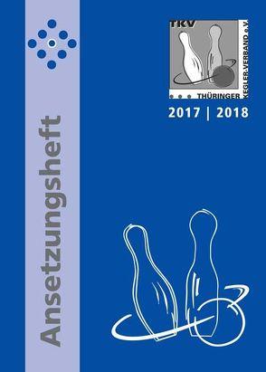 TKV-Ansetzungsheft 2017 / 2018. Kegelsport in Thüringen von Thieme,  Rolf