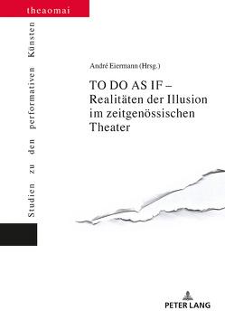 TO DO AS IF – Realitäten der Illusion im zeitgenössischen Theater von Eiermann,  André