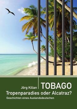 Tobago – Tropenparadies oder Alcatraz? von Kilian,  Jörg