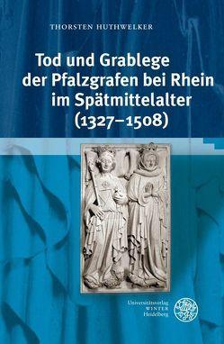 Tod und Grablege der Pfalzgrafen bei Rhein im Spätmittelalter (1327-1508) von Huthwelker,  Thorsten
