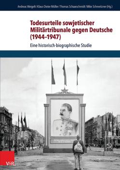 Todesurteile sowjetischer Militärtribunale gegen Deutsche (1944–1947) von Müller,  Klaus-Dieter, Schaarschmidt,  Thomas, Schmeitzner,  Mike, Weigelt,  Andreas