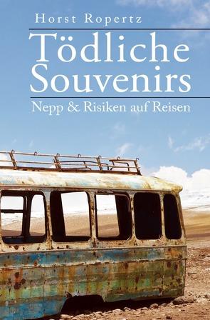 Tödliche Souvenirs. Nepp & Risiken auf Reisen von Ropertz,  Horst