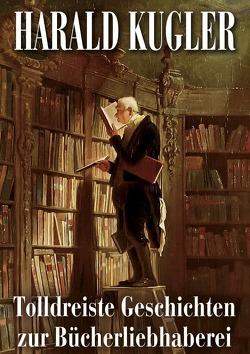 Tolldreiste Geschichten zur Bücherliebhaberei von Kugler,  Harald