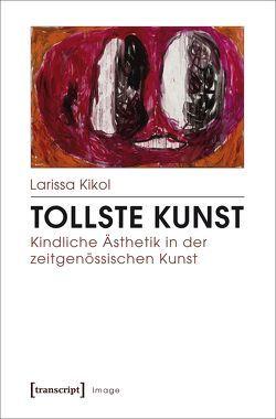 Tollste Kunst – Kindliche Ästhetik in der zeitgenössischen Kunst von Kikol,  Larissa
