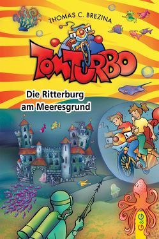 Tom Turbo: Die Ritterburg am Meeresgrund von Brezina,  Thomas, Neumüller,  Gini, Tom Storyteller GmbH
