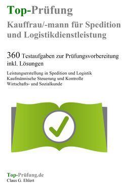 Top-Prüfung Kauffrau / Kaufmann für Spedition und Logistikdienstleistung – 360 Übungsaufgaben für die Abschlußprüfung von Ehlert,  Claus-Günter