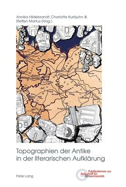 Topographien der Antike in der literarischen Aufklärung von Hildebrandt,  Annika, Kurbjuhn,  Charlotte, Martus,  Steffen