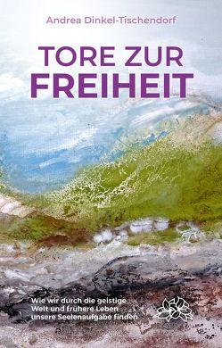 Tore zur Freiheit von Dinkel-Tischendorf,  Andrea