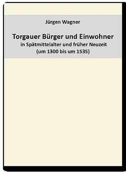 Torgauer Bürger und Einwohner in Spätmittelalter und früher Neuzeit (um 1300 – um 1535) von Wagner,  Jürgen