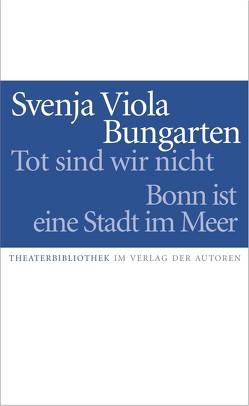 Tot sind wir nicht / Bonn ist eine Stadt am Meer von Bungarten,  Svenja Viola