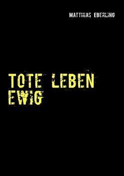 Tote leben ewig von Eberling,  Matthias