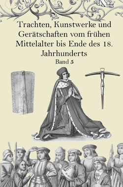 Trachten, Kunstwerke und Gerätschaften vom frühen Mittelalter bis Ende des 18. Jahrhunderts Band 5 von von Hefner-Alteneck,  Jakob Heinrich