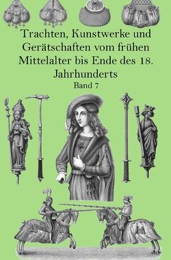Trachten, Kunstwerke und Gerätschaften vom frühen Mittelalter bis Ende des 18. Jahrhunderts Band 7 von von Hefner-Alteneck,  Jakob Heinrich