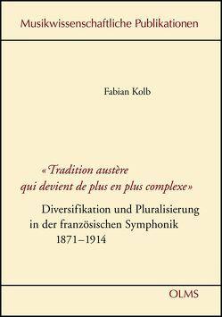 """""""Tradition austère qui devient de plus en plus complexe"""" – Diversifikation und Pluralisierung in der französischen Symphonik 1871-1914 von Kolb,  Fabian"""