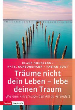 Träume nicht dein Leben – lebe deinen Traum von Douglass,  Klaus, Scheunemann,  Kai S., Vogt,  Fabian