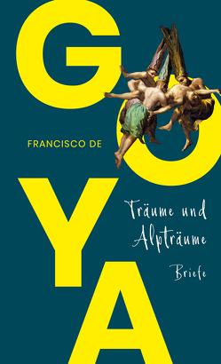 Träume und Alpträume – Briefe von Goya,  Francisco de, Quandt,  Christiane