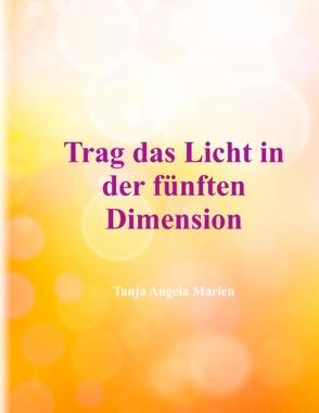 Trag das Licht in der 5. Dimension von Marien,  Tanja Angela