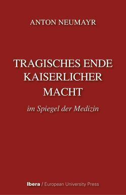 Tragisches Ende kaiserlicher Macht im Spiegel der Medizin von Neumayr,  Anton