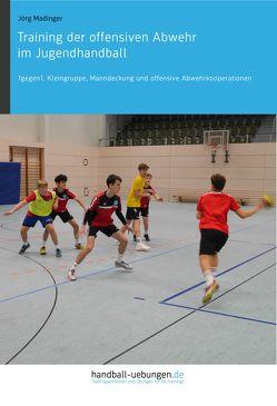 Training der offensiven Abwehr im Jugendhandball von Madinger,  Jörg