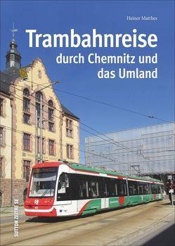 Trambahnreise durch Chemnitz und das Umland, faszinierende Reise mit der Tram durch Chemnitz und das Umland in rund 150 großteils unveröffentlichten faszinierenden historischen und aktuellen Fotos von Matthes,  Heiner