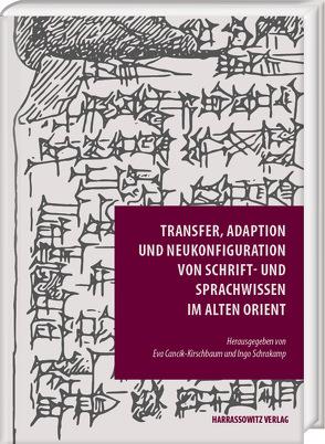 Transfer, Adaption und Neukonfiguration von Schrift- und Sprachwissen im Alten Orient von Cancik-Kirschbaum,  Eva, Schrakamp,  Ingo