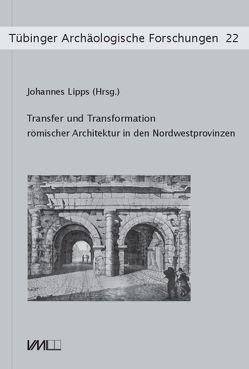Transfer und Transformation römischer Architektur in den Nordwestprovinzen von Kortüm,  Klaus, Lipps,  Johannes, Sommer,  C Sebastian