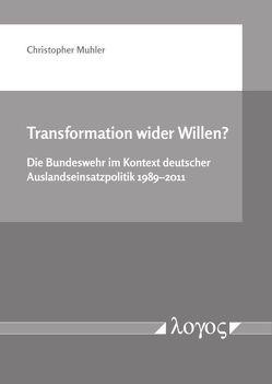 Transformation wider Willen? Die Bundeswehr im Kontext deutscher Auslandseinsatzpolitik 1989–2011 von Muhler,  Christopher