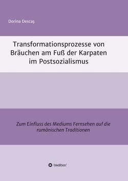 Transformationsprozesse von Bräuchen am Fuß der Karpaten im Postsozialismus von Descaş,  Dorina
