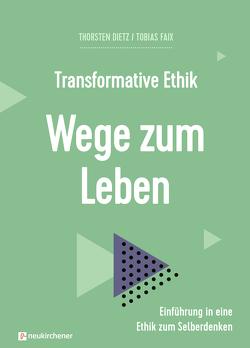 Transformative Ethik – Wege zum Leben von Bils,  Sandra, Dietz,  Thorsten, Faix,  Tobias, Künkler,  Tobias, Müller ,  Sabrina