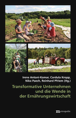 Transformative Unternehmen und die Wende in der Ernährungswirtschaft von Antoni-Komar,  Irene, Kropp,  Cordula, Paech,  Niko, Pfriem,  Reinhard