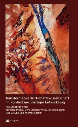 Transformative Wirtschaftswissenschaft im Kontext nachhaltiger Entwicklung von Barth,  Jonathan, Graupe,  Silja, Korbun,  Thomas, Pfriem,  Reinhard, Schneidewind,  Uwe