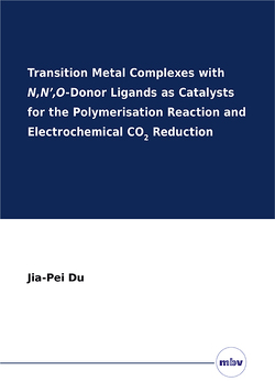 Transition Metal Complexes with N,N',O-Donor Ligands as Catalysts for the Polymerisation Reaction and Electrochemical CO2 Reduction von Du,  Jia-Pei