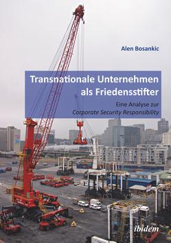 Transnationale Unternehmen als Friedensstifter: Eine Analyse zur Coporate Security Responsibility von Bosankic,  Alen