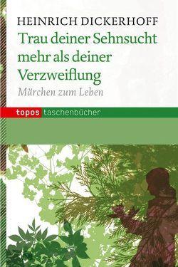 Trau deiner Sehnsucht mehr als deiner Verzweiflung von Dickerhoff,  Heinrich