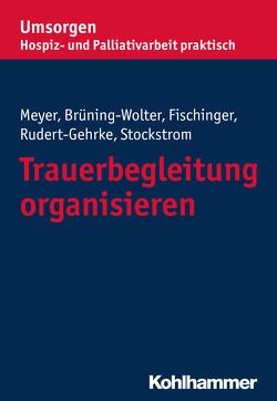 Trauerbegleitung organisieren von Bayerischer Hospiz- und Palliativverband, Brüning-Wolter,  Barbara, Fischinger,  Esther, Meyer,  Stefan, Rudert-Gehrke,  Regine, Stockstrom,  Christine