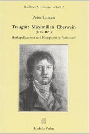 Traugott Maximilian Eberwein (1775-1831). Hofkapellmeister und Komponist in Rudolstadt von Larsen,  Peter