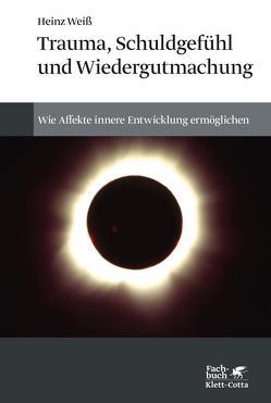 Trauma, Schuldgefühl und Wiedergutmachung von Weiß,  Heinz