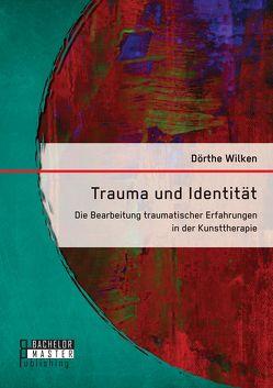 Trauma und Identität: Die Bearbeitung traumatischer Erfahrungen in der Kunsttherapie von Wilken,  Dörthe