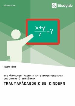 Traumapädagogik bei Kindern. Wie Pädagogen traumatisierte Kinder verstehen und unterstützen können von Heinz,  Helene