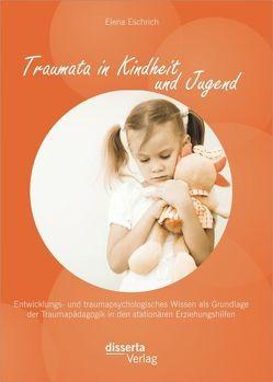 Traumata in Kindheit und Jugend: Entwicklungs- und traumapsychologisches Wissen als Grundlage der Traumapädagogik in den stationären Erziehungshilfen von Eschrich,  Elena
